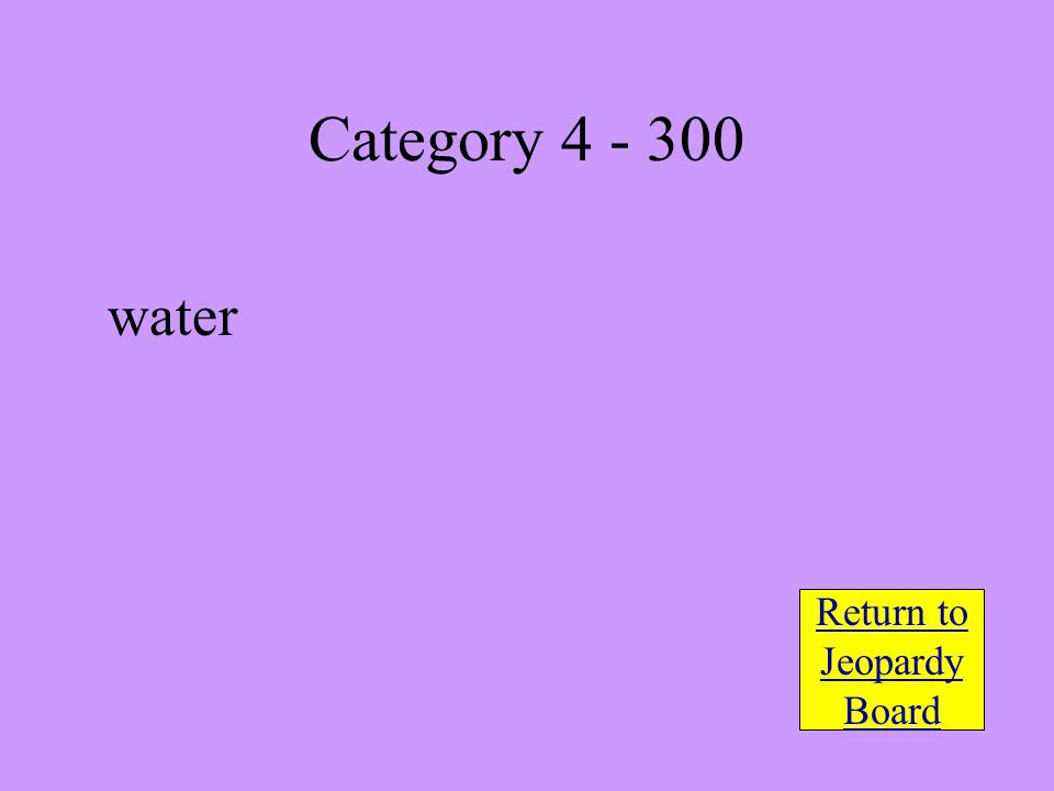 water Return to Jeopardy Board Category 4 - 300