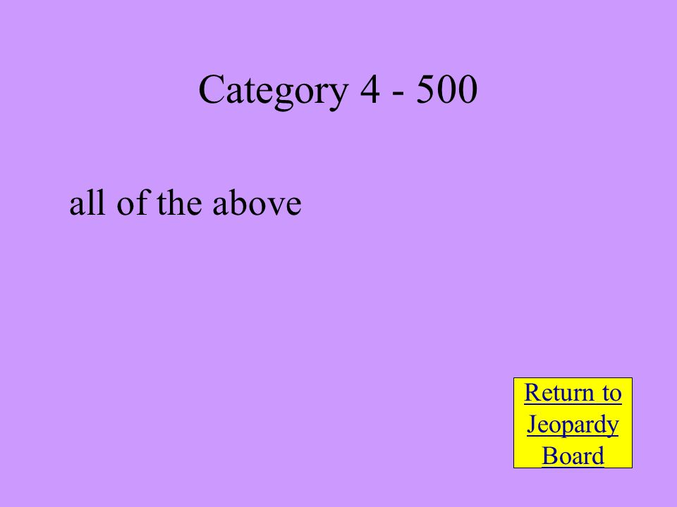 all of the above Return to Jeopardy Board Category 4 - 500
