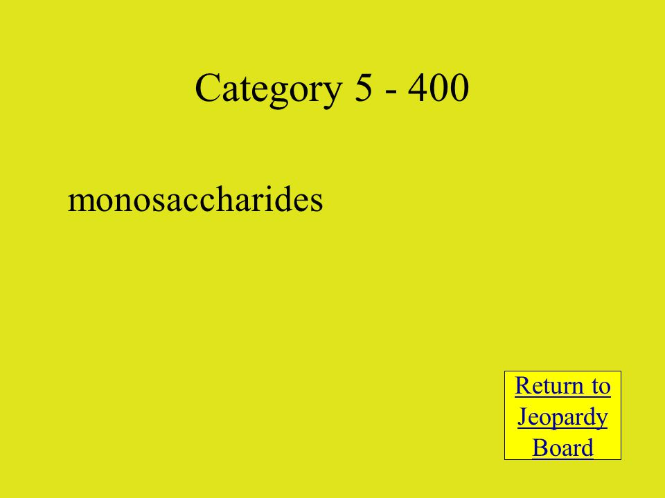monosaccharides Return to Jeopardy Board Category 5 - 400