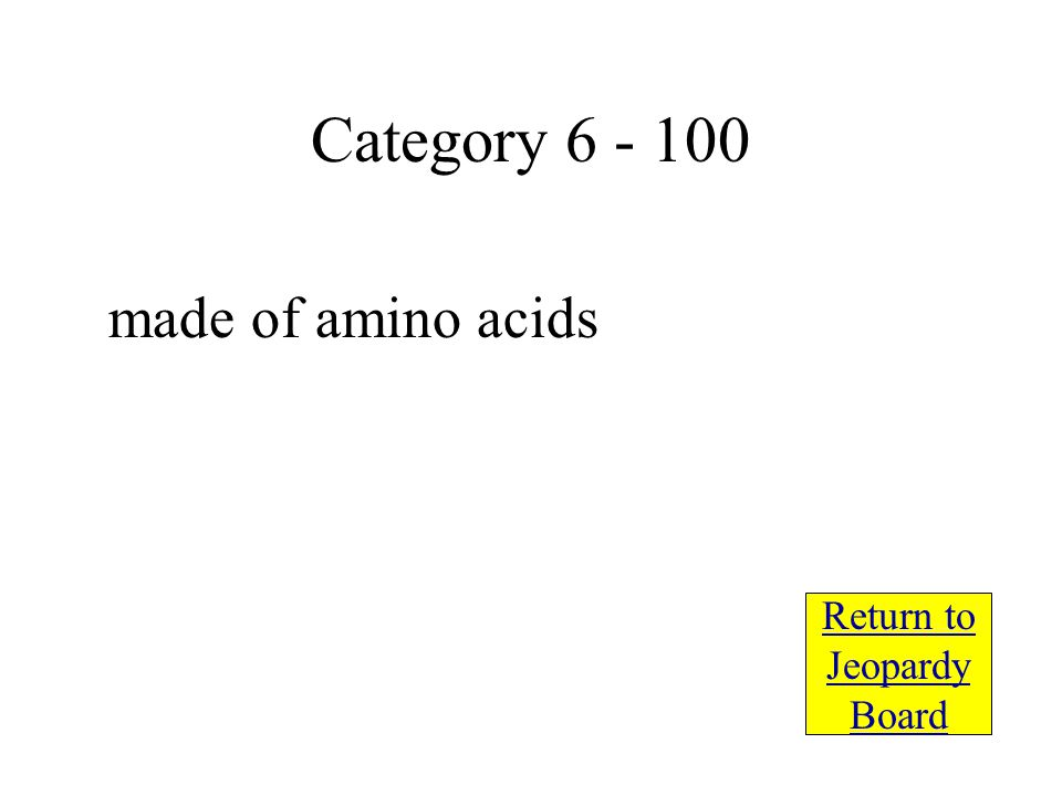 made of amino acids Return to Jeopardy Board Category 6 - 100