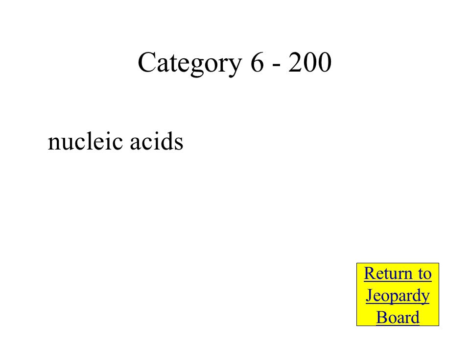 nucleic acids Return to Jeopardy Board Category 6 - 200