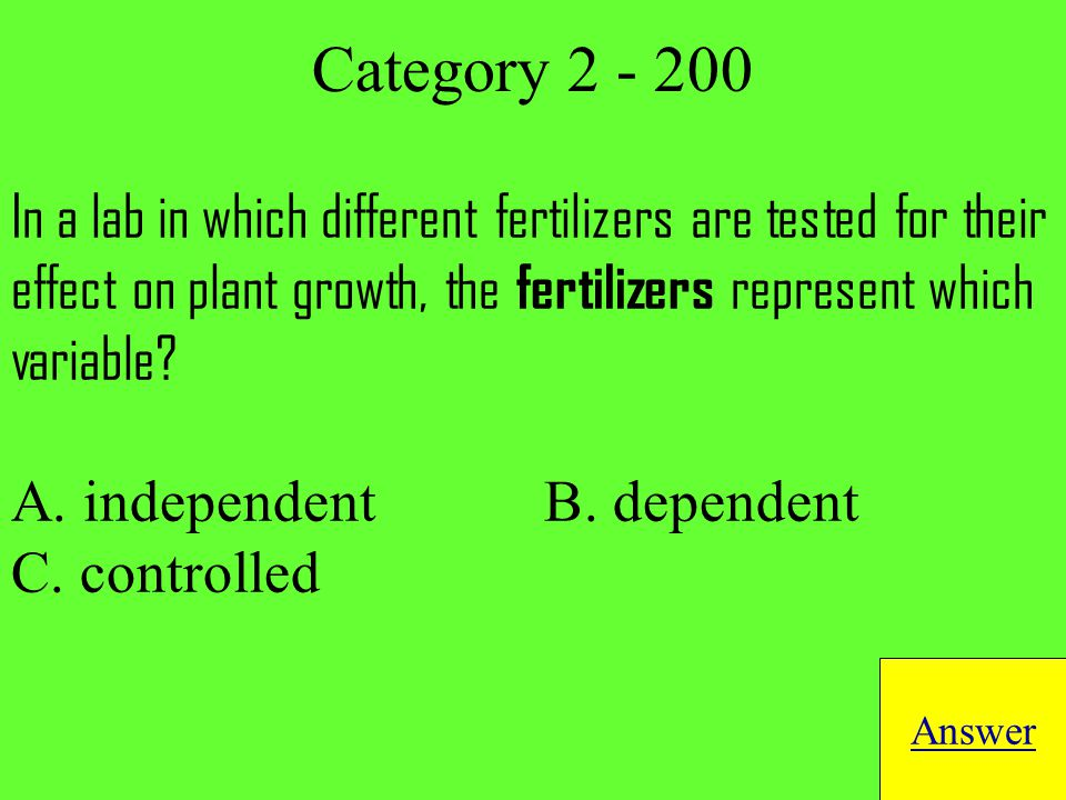 In a lab in which different fertilizers are tested for their effect on plant growth, the fertilizers represent which variable.