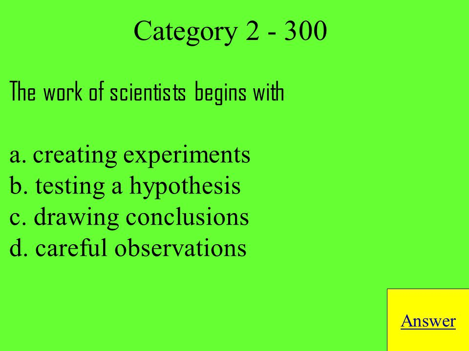 The work of scientists begins with a.creating experiments b.