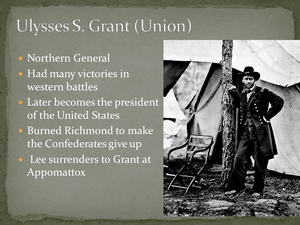 Northern General Had many victories in western battles Later becomes the president of the United States Burned Richmond to make the Confederates give