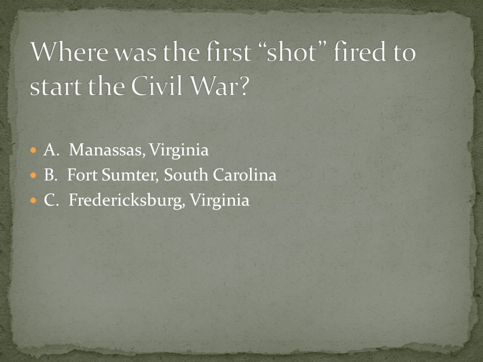 A. Manassas, Virginia B. Fort Sumter, South Carolina C. Fredericksburg, Virginia