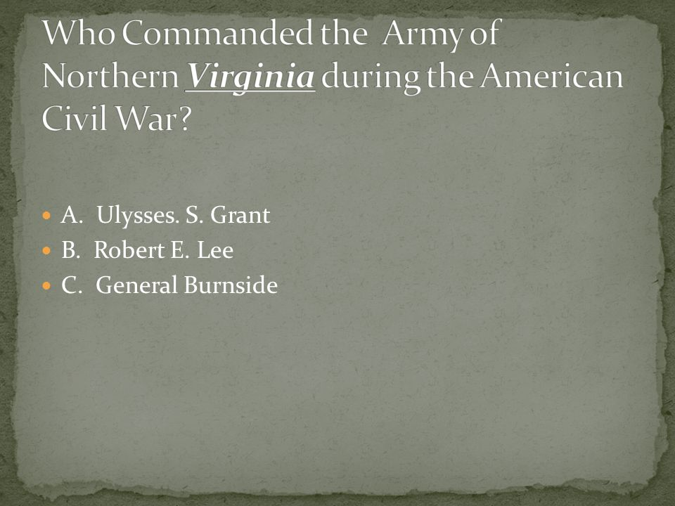 A. Ulysses. S. Grant B. Robert E. Lee C. General Burnside