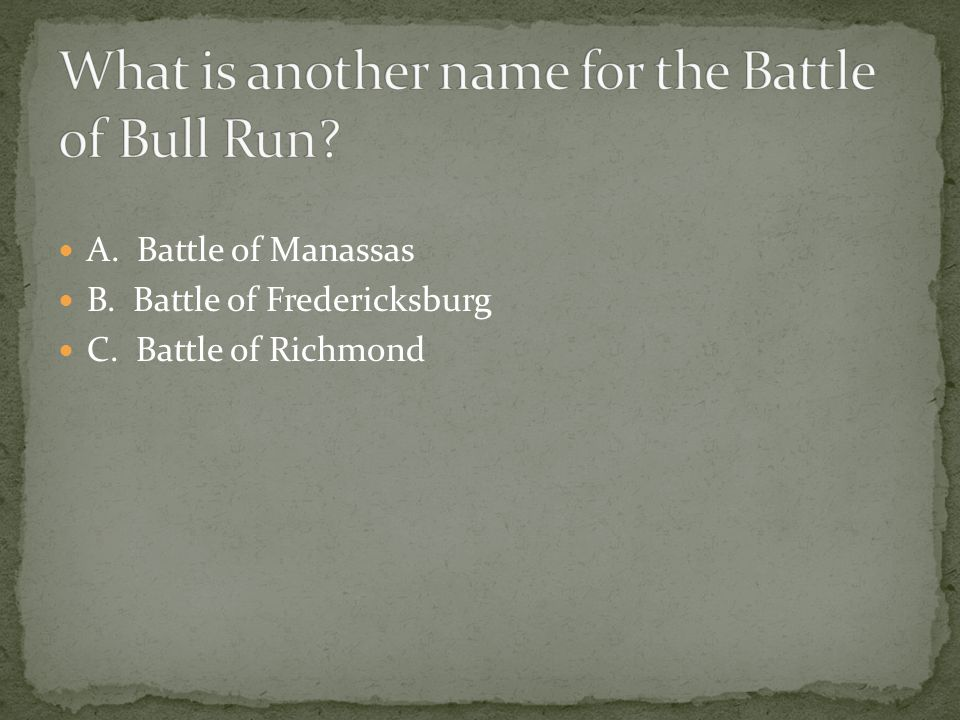 A. Battle of Manassas B. Battle of Fredericksburg C. Battle of Richmond