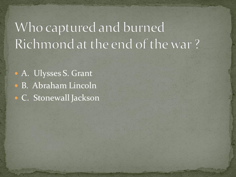A. Ulysses S. Grant B. Abraham Lincoln C. Stonewall Jackson