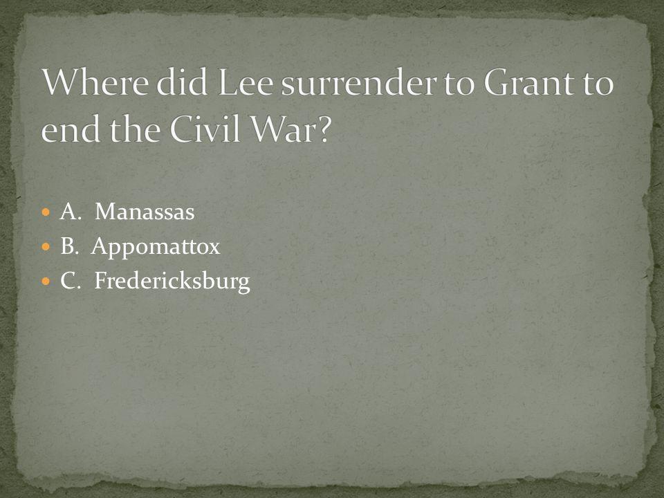 A. Manassas B. Appomattox C. Fredericksburg
