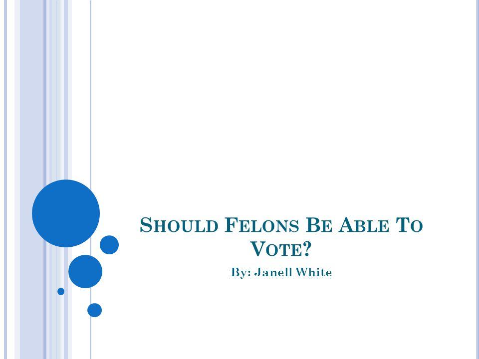 S HOULD F ELONS B E A BLE T O V OTE ? By: Janell White