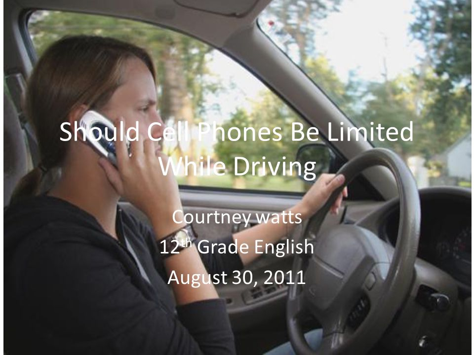 Should Cell Phones Be Limited While Driving Courtney watts 12 th Grade English August 30, 2011