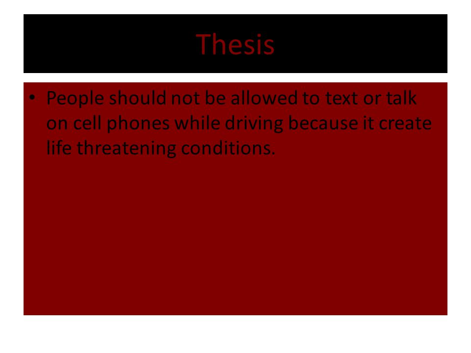 Thesis People should not be allowed to text or talk on cell phones while driving because it create life threatening conditions.