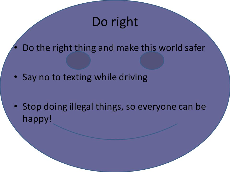 Do right Do the right thing and make this world safer Say no to texting while driving Stop doing illegal things, so everyone can be happy!