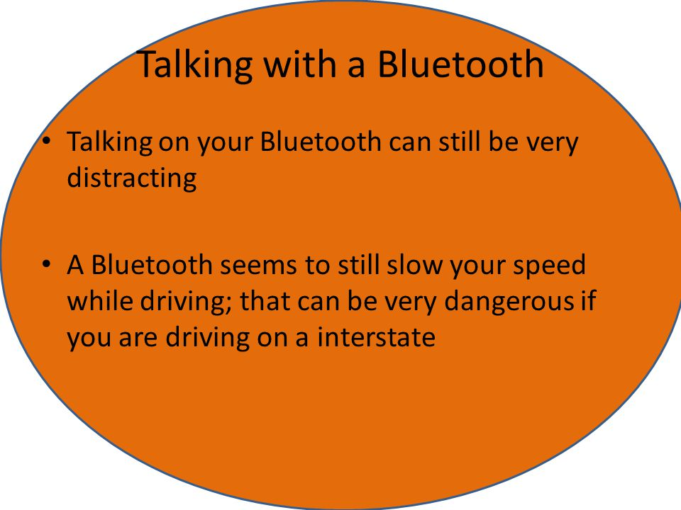Talking with a Bluetooth Talking on your Bluetooth can still be very distracting A Bluetooth seems to still slow your speed while driving; that can be very dangerous if you are driving on a interstate