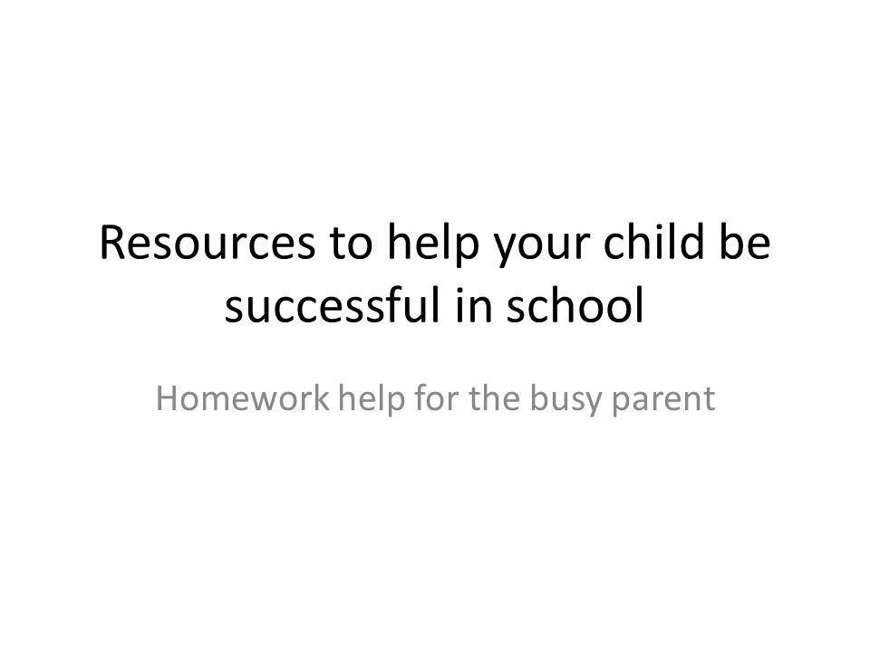 Resources to help your child be successful in school Homework help for the busy parent