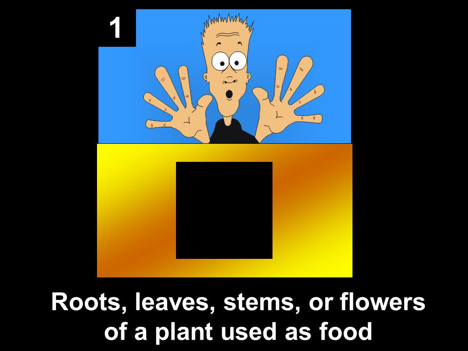 1 Roots, leaves, stems, or flowers of a plant used as food