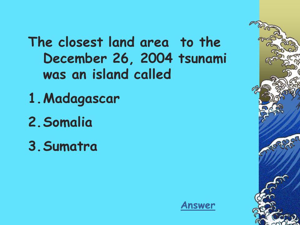 The closest land area to the December 26, 2004 tsunami was an island called 1.Madagascar 2.Somalia 3.Sumatra Answer