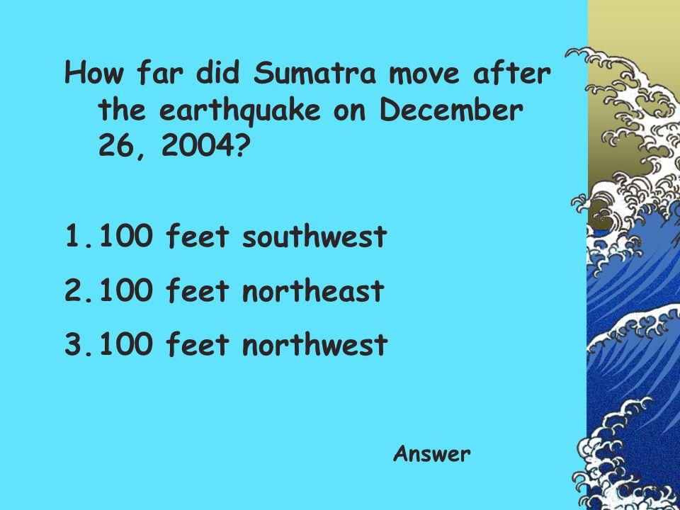 How far did Sumatra move after the earthquake on December 26, 2004? 1.100 feet southwest 2.100 feet northeast 3.100 feet northwest Answer