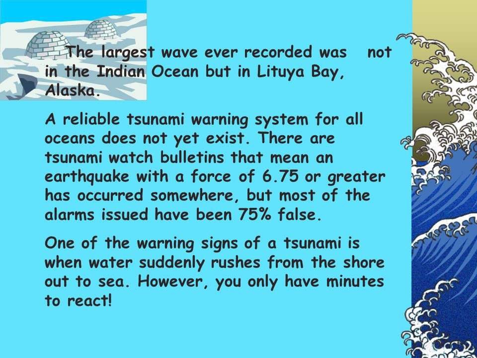 The largest wave ever recorded was not in the Indian Ocean but in Lituya Bay, Alaska. A reliable tsunami warning system for all oceans does not yet ex