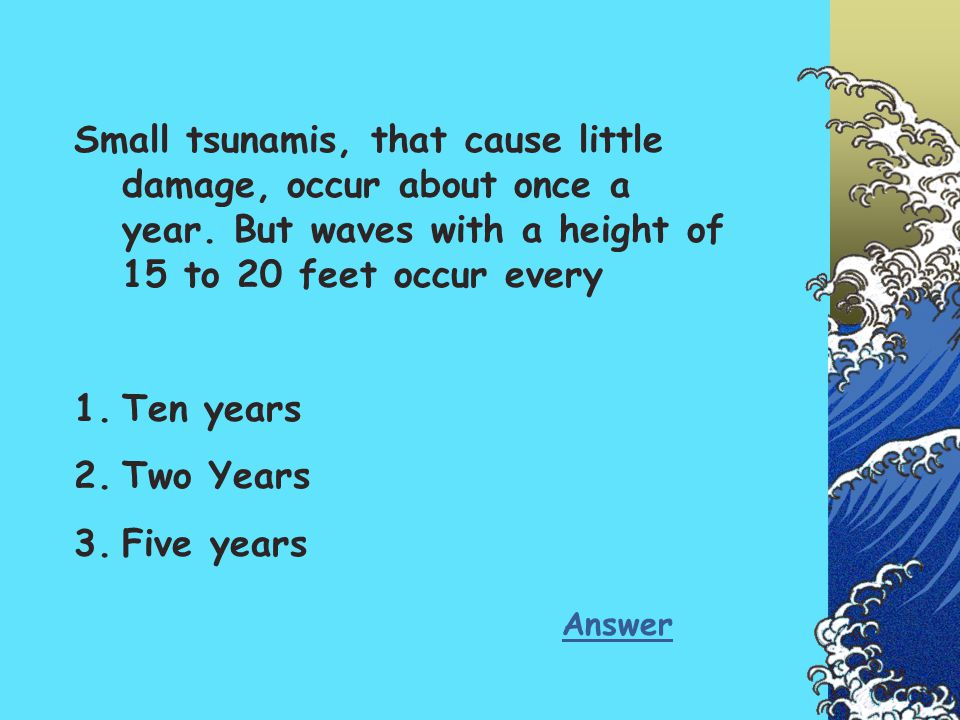 Small tsunamis, that cause little damage, occur about once a year. But waves with a height of 15 to 20 feet occur every 1.Ten years 2.Two Years 3.Five