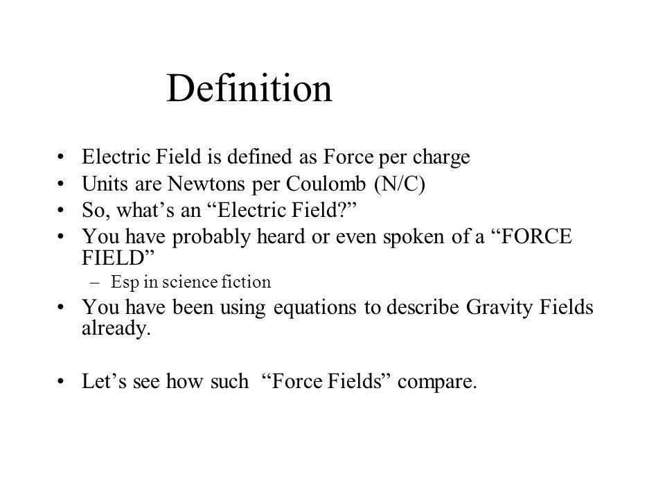 Definition Electric Field is defined as Force per charge Units are Newtons per Coulomb (N/C) So, what's an Electric Field? You have probably heard or even spoken of a FORCE FIELD –Esp in science fiction You have been using equations to describe Gravity Fields already.