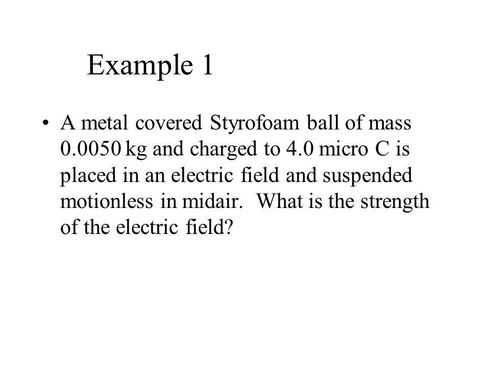Example 1 A metal covered Styrofoam ball of mass 0.0050 kg and charged to 4.0 micro C is placed in an electric field and suspended motionless in midair.