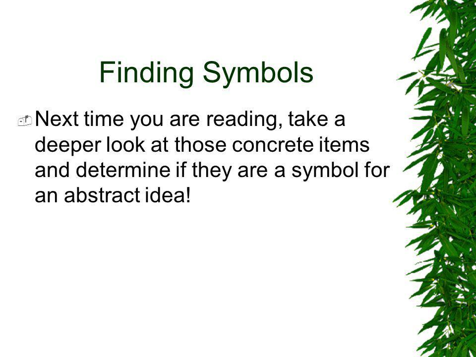 Finding Symbols  Next time you are reading, take a deeper look at those concrete items and determine if they are a symbol for an abstract idea!