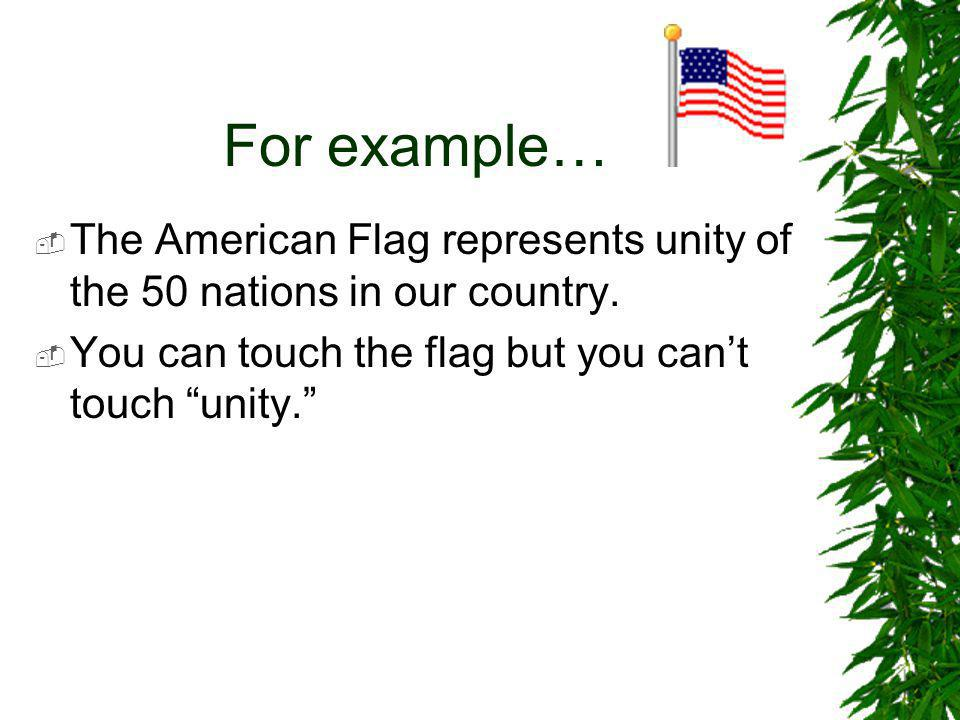 "For example…  The American Flag represents unity of the 50 nations in our country.  You can touch the flag but you can't touch ""unity."""