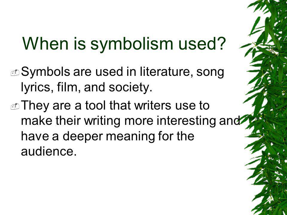 When is symbolism used?  Symbols are used in literature, song lyrics, film, and society.  They are a tool that writers use to make their writing mor