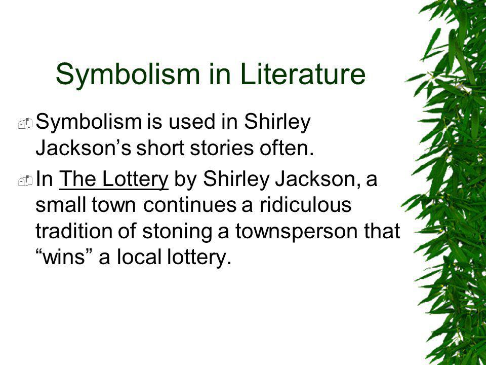 Symbolism in Literature  Symbolism is used in Shirley Jackson's short stories often.  In The Lottery by Shirley Jackson, a small town continues a ri