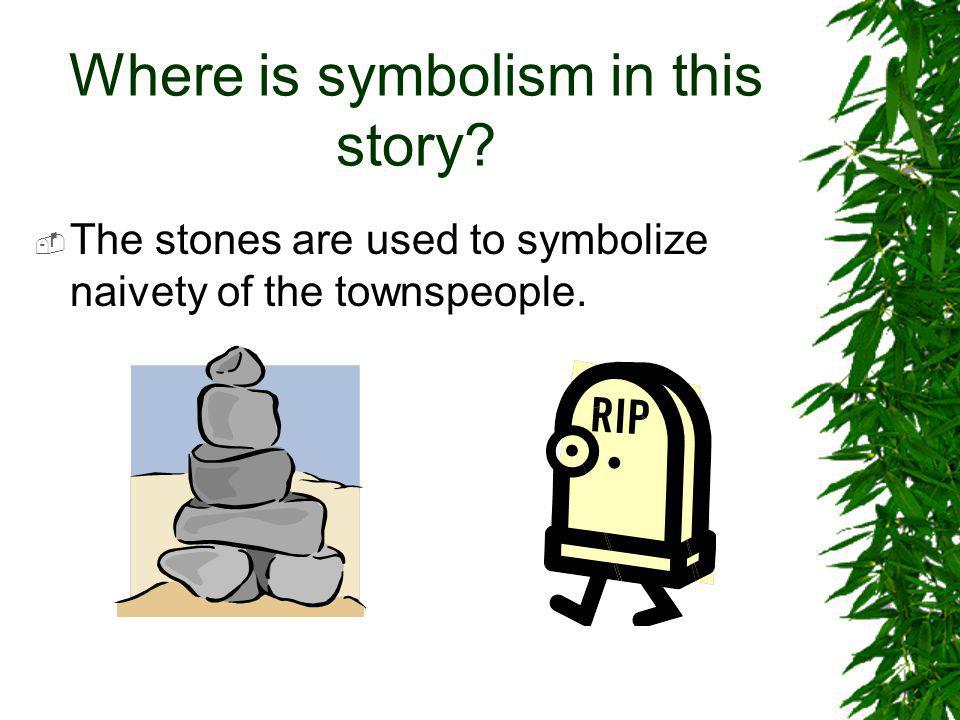 Where is symbolism in this story?  The stones are used to symbolize naivety of the townspeople.