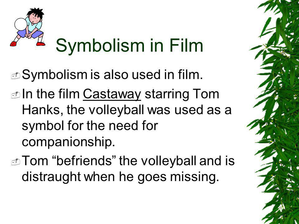 Symbolism in Film  Symbolism is also used in film.  In the film Castaway starring Tom Hanks, the volleyball was used as a symbol for the need for co