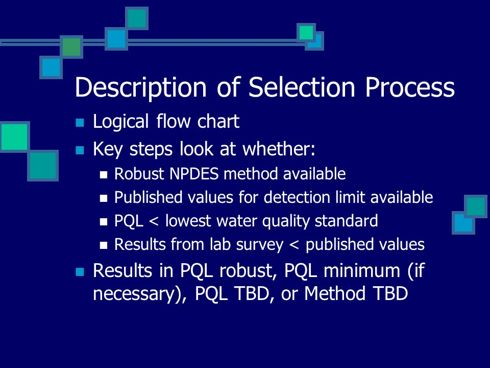 Description of Selection Process Logical flow chart Key steps look at whether: Robust NPDES method available Published values for detection limit available PQL < lowest water quality standard Results from lab survey < published values Results in PQL robust, PQL minimum (if necessary), PQL TBD, or Method TBD
