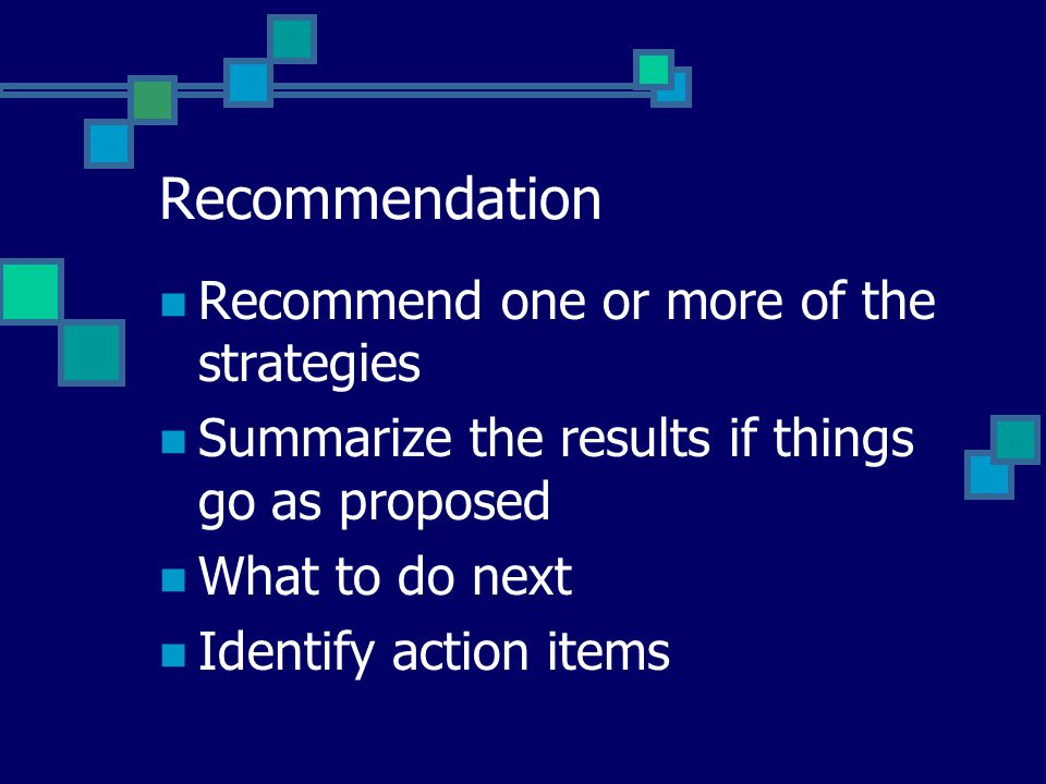 Recommendation Recommend one or more of the strategies Summarize the results if things go as proposed What to do next Identify action items