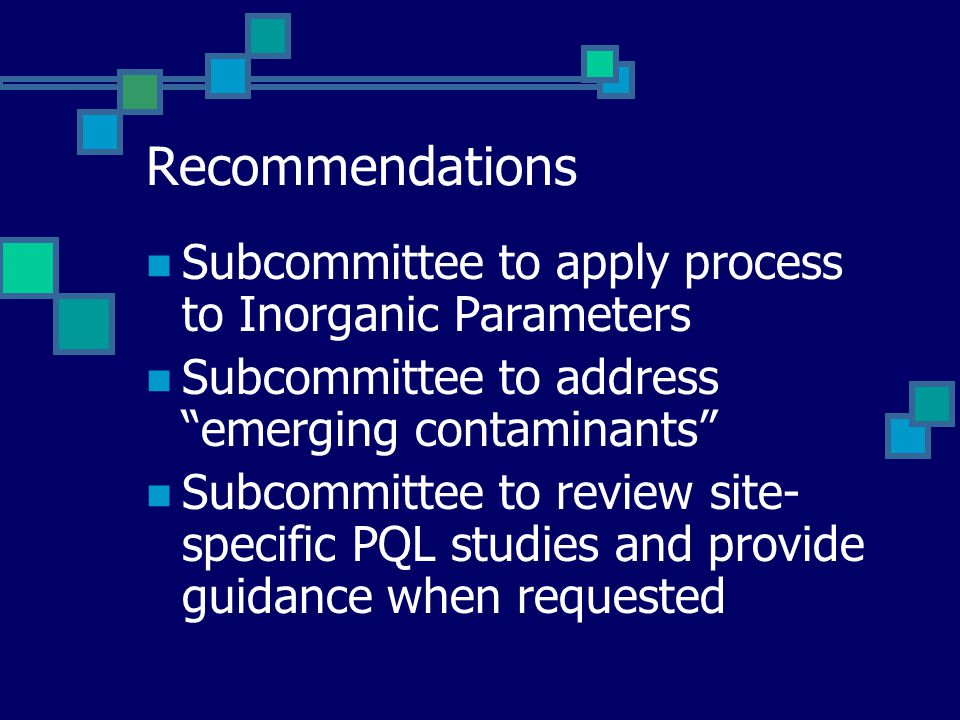 Recommendations Subcommittee to apply process to Inorganic Parameters Subcommittee to address emerging contaminants Subcommittee to review site- specific PQL studies and provide guidance when requested
