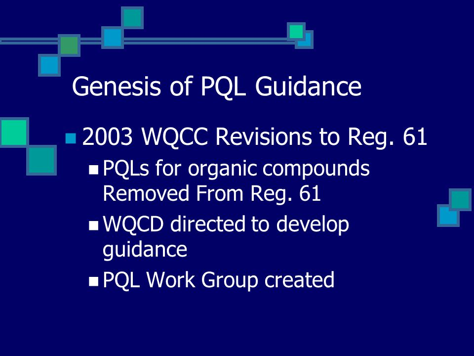 Genesis of PQL Guidance 2003 WQCC Revisions to Reg. 61 PQLs for organic compounds Removed From Reg. 61 WQCD directed to develop guidance PQL Work Grou