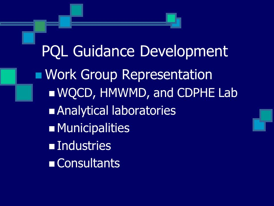 PQL Guidance Development Work Group Representation WQCD, HMWMD, and CDPHE Lab Analytical laboratories Municipalities Industries Consultants