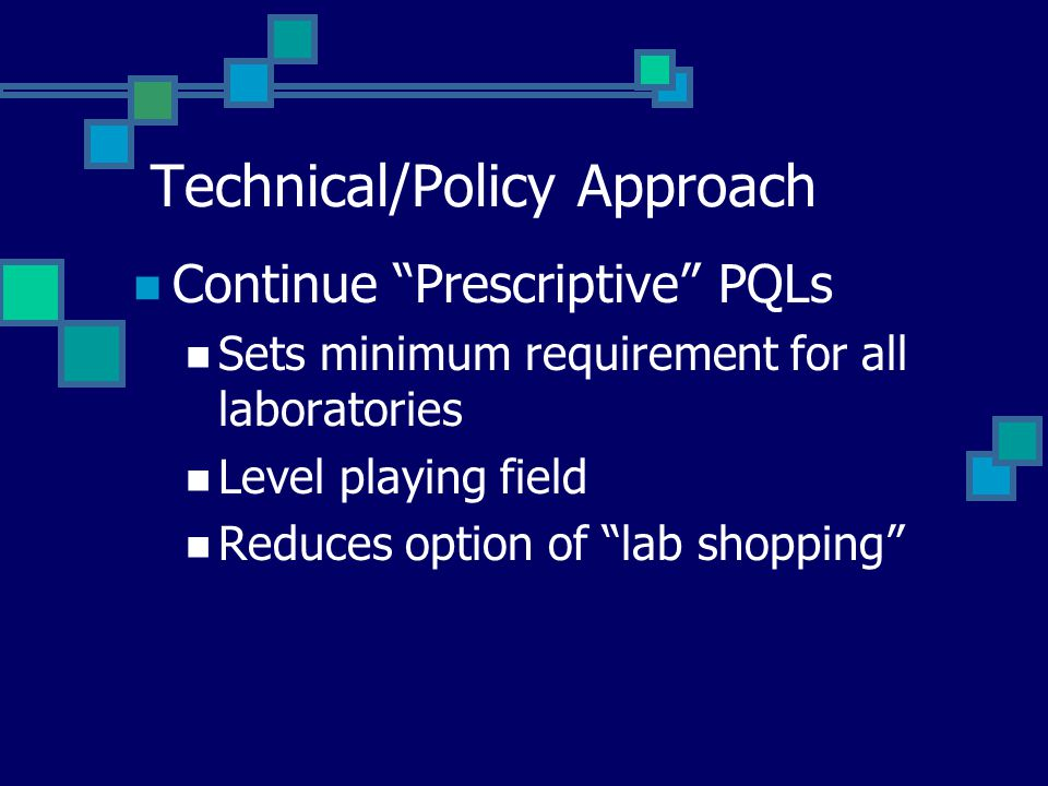 Technical/Policy Approach Continue Prescriptive PQLs Sets minimum requirement for all laboratories Level playing field Reduces option of lab shopping