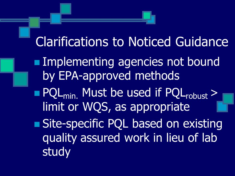 Clarifications to Noticed Guidance Implementing agencies not bound by EPA-approved methods PQL min. Must be used if PQL robust > limit or WQS, as appr