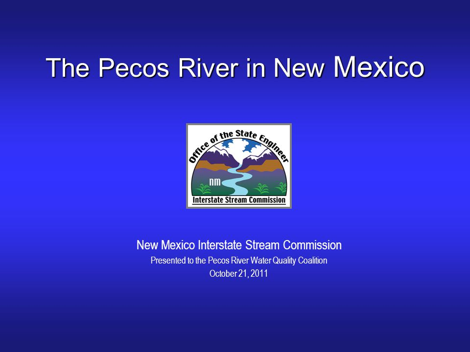 The Pecos River in New Mexico New Mexico Interstate Stream Commission Presented to the Pecos River Water Quality Coalition October 21, 2011