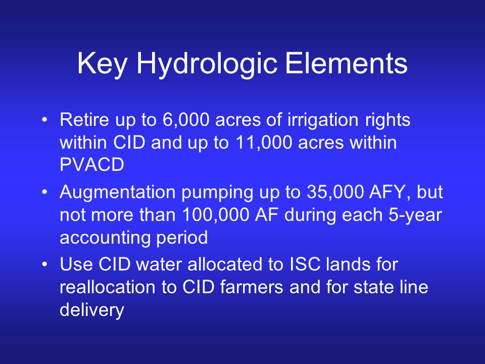 Key Hydrologic Elements Retire up to 6,000 acres of irrigation rights within CID and up to 11,000 acres within PVACD Augmentation pumping up to 35,000