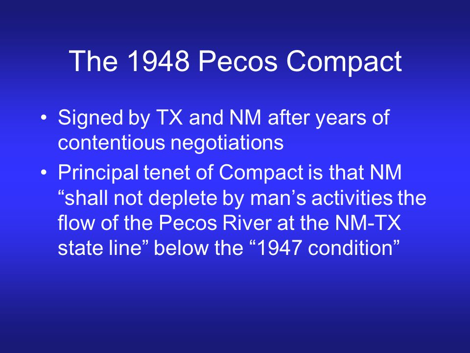 """The 1948 Pecos Compact Signed by TX and NM after years of contentious negotiations Principal tenet of Compact is that NM """"shall not deplete by man's a"""