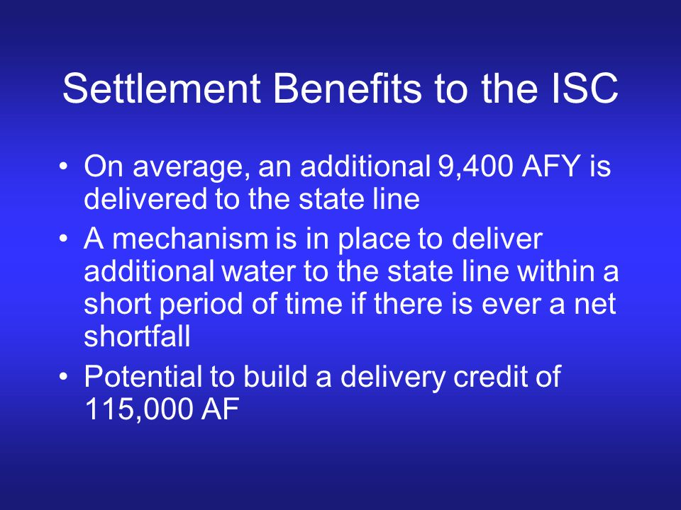 Settlement Benefits to the ISC On average, an additional 9,400 AFY is delivered to the state line A mechanism is in place to deliver additional water