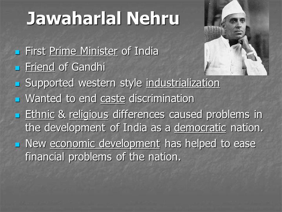 Jawaharlal Nehru First Prime Minister of India First Prime Minister of India Friend of Gandhi Friend of Gandhi Supported western style industrializati