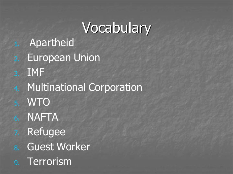 Vocabulary 1. 1. Apartheid 2. 2. European Union 3. 3. IMF 4. 4. Multinational Corporation 5. 5. WTO 6. 6. NAFTA 7. 7. Refugee 8. 8. Guest Worker 9. 9.