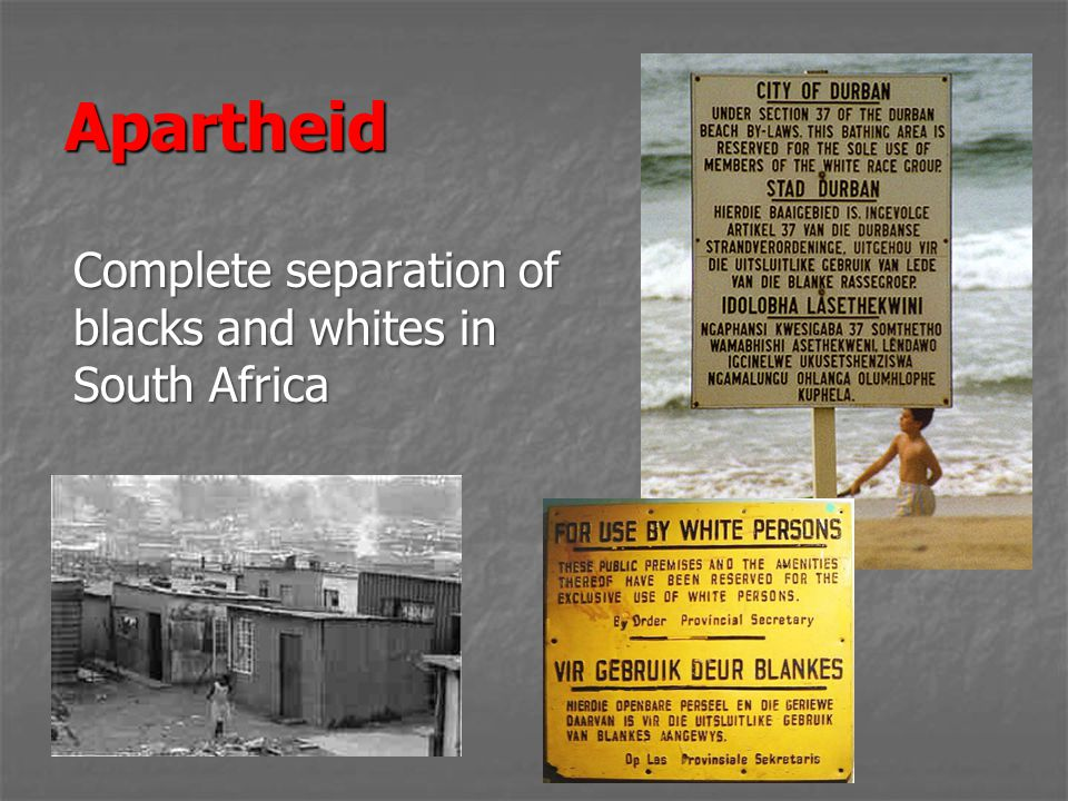 Apartheid Complete separation of blacks and whites in South Africa