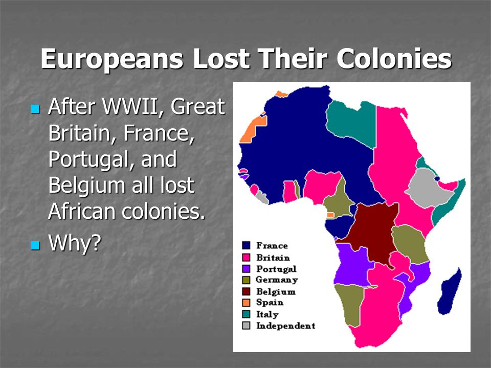 Europeans Lost Their Colonies After WWII, Great Britain, France, Portugal, and Belgium all lost African colonies. After WWII, Great Britain, France, P