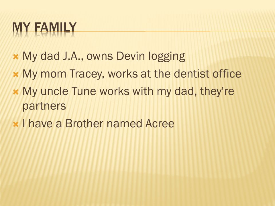  My dad J.A., owns Devin logging  My mom Tracey, works at the dentist office  My uncle Tune works with my dad, they re partners  I have a Brother named Acree