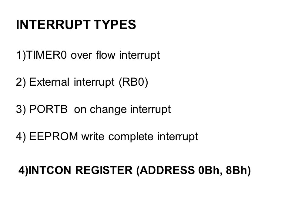 4)INTCON REGISTER (ADDRESS 0Bh, 8Bh) INTERRUPT TYPES 1)TIMER0 over flow interrupt 2) External interrupt (RB0) 3) PORTB on change interrupt 4) EEPROM write complete interrupt