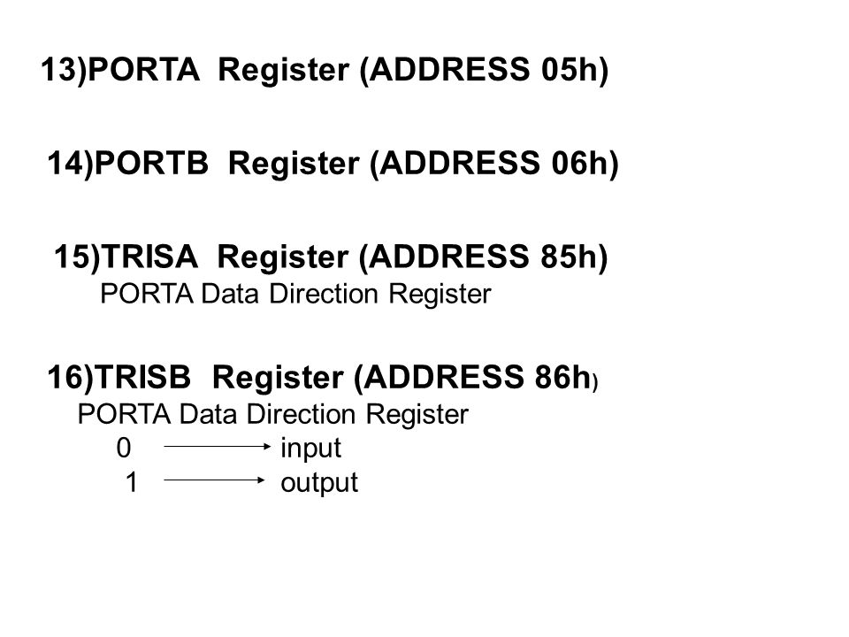 13)PORTA Register (ADDRESS 05h) 14)PORTB Register (ADDRESS 06h) 15)TRISA Register (ADDRESS 85h) PORTA Data Direction Register 16)TRISB Register (ADDRESS 86h ) PORTA Data Direction Register 0 input 1 output